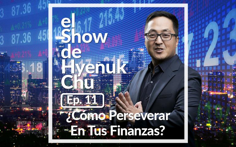 ¿Cómo Perseverar En Tus Finanzas? – El Show de Hyenuk Chu - Episodio 11
